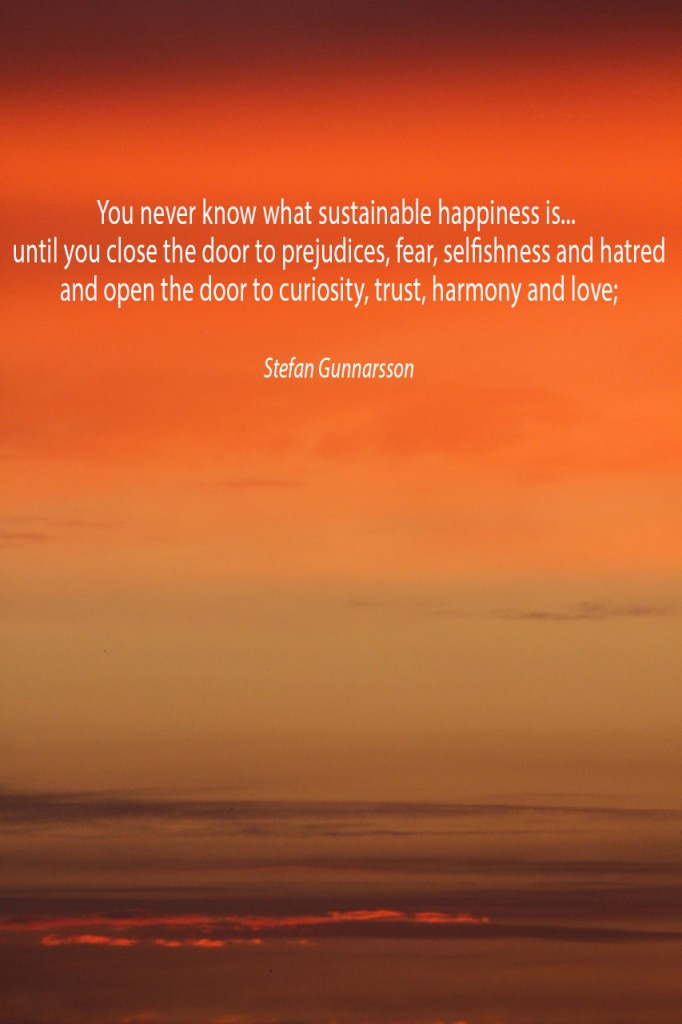 You never know what sustainable happiness is... until you close the door to prejudices, fear, selfishness and hatred and open the door to curiosity, trust, harmony and love