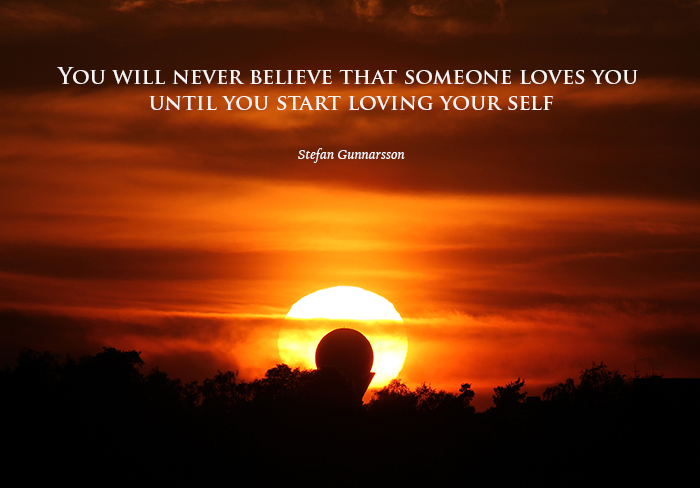 You will never believe that someone loves you  until you start loving your self WP